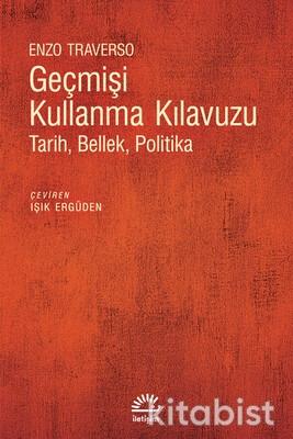 İletişim Yayınları - Geçmişi Kullanma Kılavuzu: Tarih, Bellek, Politika
