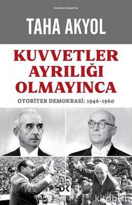 Doğan Kitap Yayınları - Kuvvetler Ayrılığı Olmayınca Otoriter Demokrasi: 1946-1960